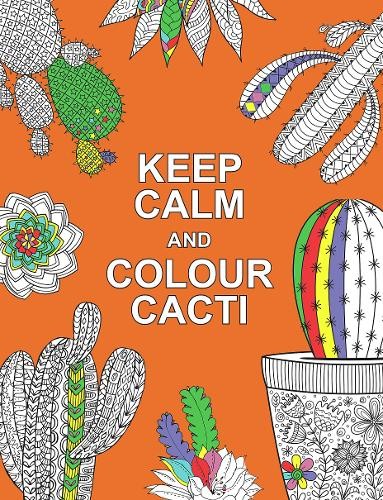 Keep Calm and Colour Cacti: Creative Calm for Cactus Lovers