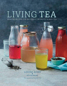 Living Tea: Healthy Recipes for Naturally Probiotic Kombucha