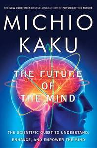 Future Of The Mind The Scientific Quest To Understand Enhance & Empower The Mind