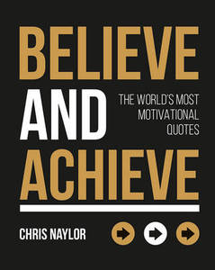 Believe and Achieve: The World's Most Motivational Quotes