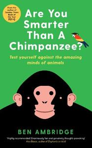 Are You Smarter Than a Chimpanzee?: A Mind-Bending Menagerie of Animal Psychology