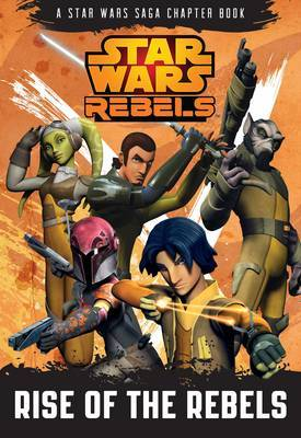 Star Wars Rebels: Rise of the Rebels: A Star Wars Rebels Chapter Book: Book 1