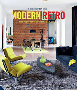 Modern Retro: From Rustic to Urban, Classic to Colourful