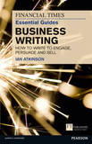 FT Essential Guide to Business Writing: How to Write to Engage, Persuade and Sell