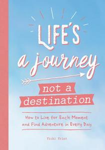 Life's A Journey, Not A Destination: How To Live For Each Moment And Find Adventure In Every Day