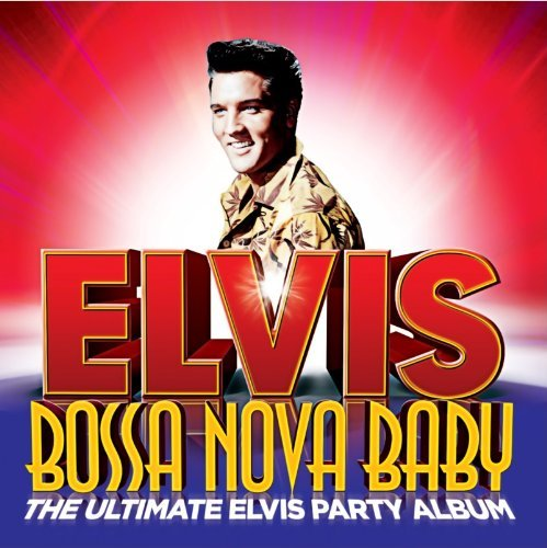 BOSSA NOVA BABY THE ULTIMATE ELVIS PRESLEY PARTY ALBUM