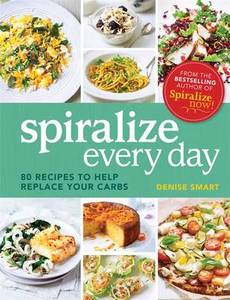 Spiralize Everyday: 80 Recipes to Help Replace Your Carbs
