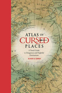 Atlas Of Cursed Places A Travel Guide To Dangerous And Frightful Destinations