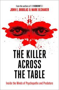The Killer Across The Table Inside The Minds Of Psychopaths And Predators
