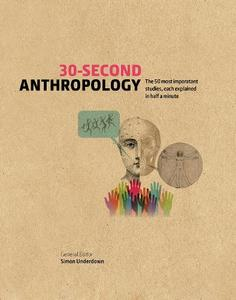 30-SECOND ANTHROPOLOGY: THE 50 MOST IMPORTANT IDEAS IN THE STUDY OF BEING HUMAN