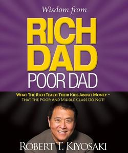Wisdom from Rich Dad, Poor Dad: What the Rich Teach Their Kids About Money That the Poor and the Middle Class Do Not!