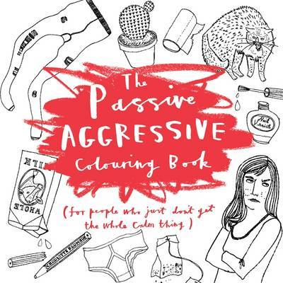 The Passive-Aggressive Colouring Book: For People Who Don't Get the Whole Calm Thing