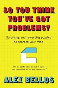 So You Think You'Ve Got Problems?: Surprising and Rewarding Puzzles To Sharpen Your Mind