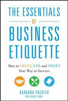 Essentials of Business Etiquette: How to Greet, Eat, and Tweet Your Way to Success: How to Greet, Eat, and Tweet Your Way to Success