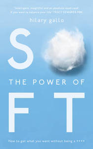 The Power of Soft: How to Get What You Want Without Being A ****