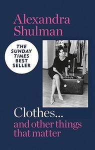 Clothes... And Other Things That Matter The Sunday Times Bestseller A Beguiling And Revealing Memoir From The Former Editor Of British Vogue
