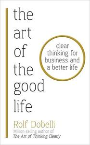 The Art of the Good Life: Clear Thinking for Business and a Better Life