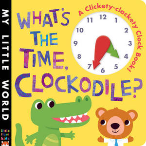 My Little World What S The Time Clockodile A Clickety Clackety Clock Book