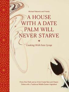 A House with a Date Palm Will Never Starve: Cooking with Date Syrup: Forty Chefs and an Artist Create New and Classic Dishes with a Traditional Middle Eastern Ingredient