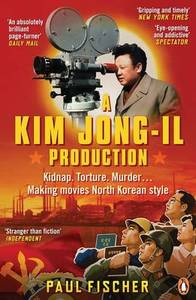 A Kim Jong-Il Production: Kidnap. Torture. Murder. Making Movies North Korean Style
