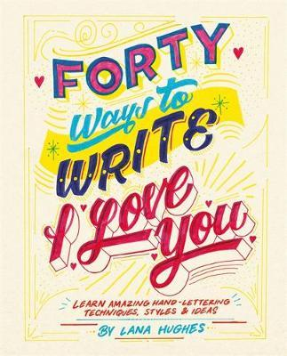 Forty Ways To Write I Love You Learn Amazing Hand Lettering Techniques Styles
