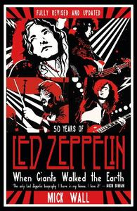 When Giants Walked The Earth 50 Years Of Led Zeppelin. The Fully Revised And Updated Biography.