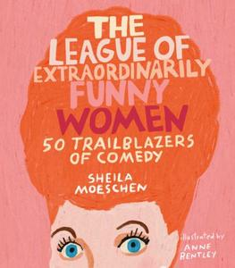 The League of Extraordinarily Funny Women 50 Trailblazers of Comedy