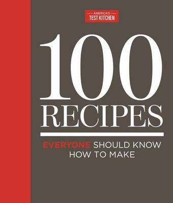 100 Recipes Everyone Should Know How to Make Well: The Relevant (and Surprising) Essential Recipes for the 21st Century Cook