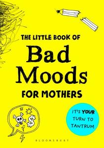 The Little Book Of Bad Moods For Mothers: It's Your Turn To Tantrum