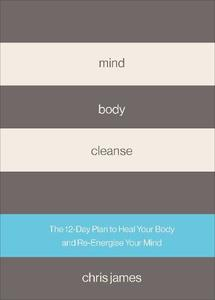 Mind Body Cleanse: The 12 Day Plan To Heal Your Body And Re-Energise Your Mind