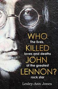 Who Killed John Lennon? The Lives Loves And Deaths Of The Greatest Rock Star