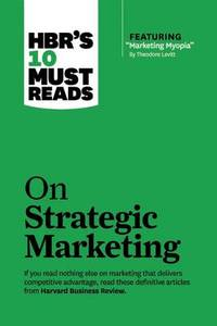 "HBR's 10 Must Reads on Strategic Marketing: WITH Featured Article ""Marketing Myopia,"" by Theodore Levitt"