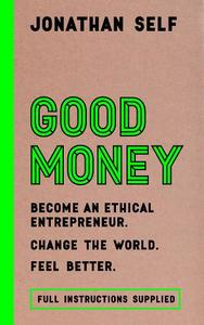Good Money: Become an Ethical Entrepreneur / Change the World / Feel Better / Instructions Supplied
