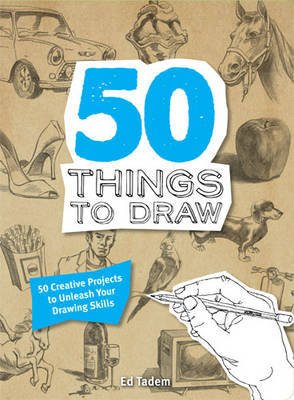 50 Things to Draw: 50 Creative Projects to Unleash Your Drawing Skills
