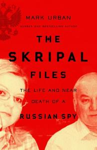 The Skripal Files The Life and Near Death of a Russian Spy