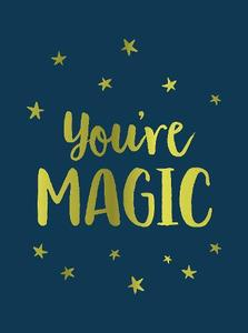 You're Magic: Uplifting Quotes And Spellbinding Statements To Affirm Your Inner Power