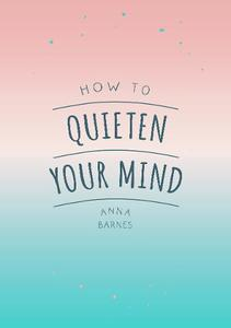 How to Quieten Your Mind: Tips, Quotes and Activities to Help You Find Calm