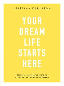 Your Dream Life Starts Here: Essential and simple steps to creating the life of your dreams