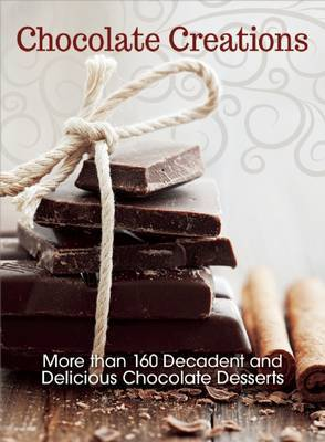 Chocolate Creations: More Than 160 Decadent and Delicious Chocolate Desserts