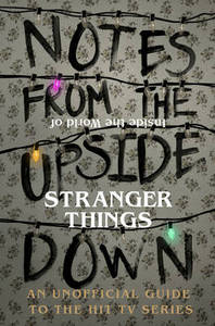 Notes from the Upside Down - Inside the World of Stranger Things: An Unofficial Handbook to the Hit TV-Series