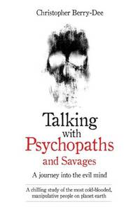 Talking with Psychopaths and Savages - a Journey into the Evil Mind A Chilling Study of the Most Cold-Blooded Manipulative People on Planet Earth