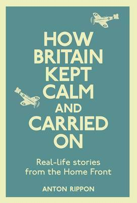 How Britain Kept Calm and Carried on: True Stories from the Home Front