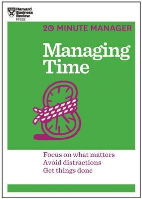 Managing Time: Focus on What Matters, Avoid Distractions, Get Things Done