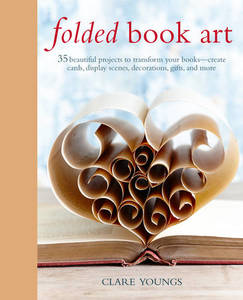 Folded Book Art: 35 Beautiful Projects to Transform Your Books-Create Cards, Display Scenes, Decorations, Gifts, and More