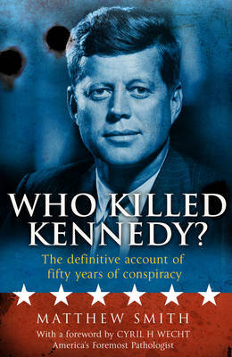 Who Killed Kennedy?: The Definitive Account of Fifty Years of Conspiracy